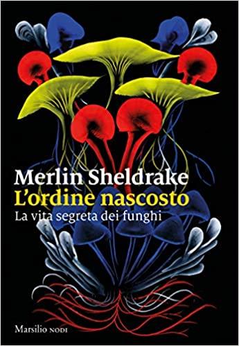 Merlin Sheldrake, L'ordine nascosto. La vita segreta dei funghi