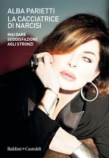 Alba Parietti, La cacciatrice di narcisi. Mai dare soddisfazione agli stronzi